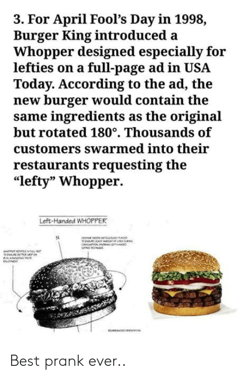 """whopper: 3. For April Fool's Day in 1998,  Burger King introduced a  Whopper designed especially for  lefties on a full-page ad in USA  Today. According to the ad, the  new burger would contain the  same ingredients as the original  but rotated 180°. Thousands of  customers swarmed into their  restaurants requesting the  """"lefty"""" Whopper.  Left-Handed WHOPPER Best prank ever.."""