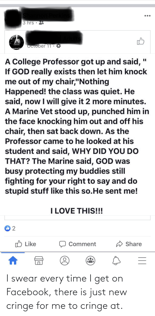 """Stupid Stuff: 3 hrs •  October 11 ·  ensored Adu  A College Professor got up and said,  If GOD really exists then let him knock  me out of my chair,""""Nothing  Happened! the class was quiet. He  said, now I will give it 2 more minutes.  A Marine Vet stood up, punched him in  the face knocking him out and off his  chair, then sat back down. As the  Professor came to he looked at his  I3D  student and said, WHY DID YOU DO  THAT? The Marine said, GOD was  busy protecting my buddies still  fighting for your right to say and do  stupid stuff like this so.He sent me!  I LOVE THIS!!!  O Like  Share  Comment  