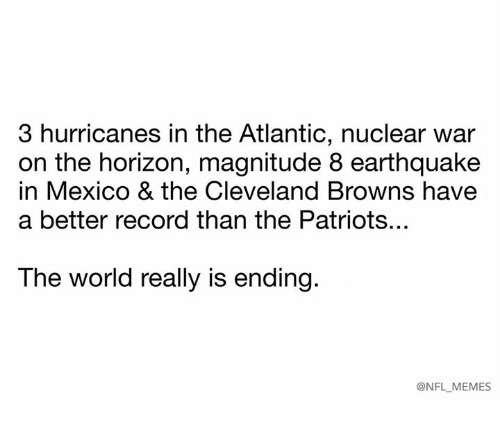 Cleveland Browns, Memes, and Nfl: 3 hurricanes in the Atlantic, nuclear war  on the horizon, magnitude 8 earthquake  in Mexico & the Cleveland Browns have  a better record than the Patriots...  The world really is ending.  @NFL MEMES