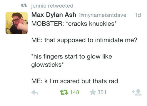 knuckles: 3 jennie retweeted  Max Dylan Ash @mynameisntdave  1d  MOBSTER: *cracks knuckles*  ME: that supposed to intimidate me?  his fingers start to glow like  glowsticks*  ME: k l'm scared but thats rad  3148 351
