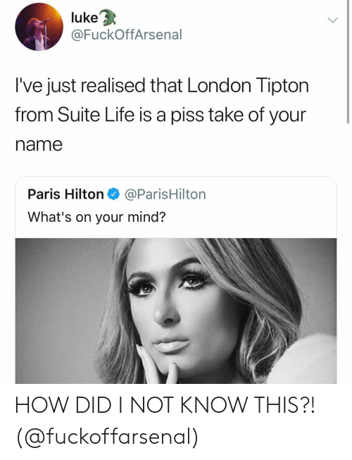 suite life: 3  luke  @FuckOffArsenal  I've just realised that London Tipton  from Suite Life is a piss take of your  name  Paris Hilton@ParisHilton  What's on your mind? HOW DID I NOT KNOW THIS?! (@fuckoffarsenal)