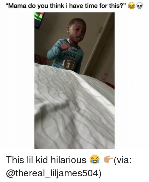 "Thereal: 3  ""Mama do you think i have time for this?"" This lil kid hilarious 😂 👉🏽(via: @thereal_liljames504)"