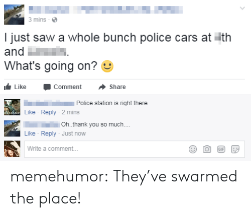 police cars: 3 mins  I just saw a whole bunch police cars at ith  and  What's going on?  Like -Comment ·Share  Police station is right there  Like Reply-2 mins  111.  Like Reply Just now  Write a comment..  Oh.thank you so much.. memehumor:  They've swarmed the place!