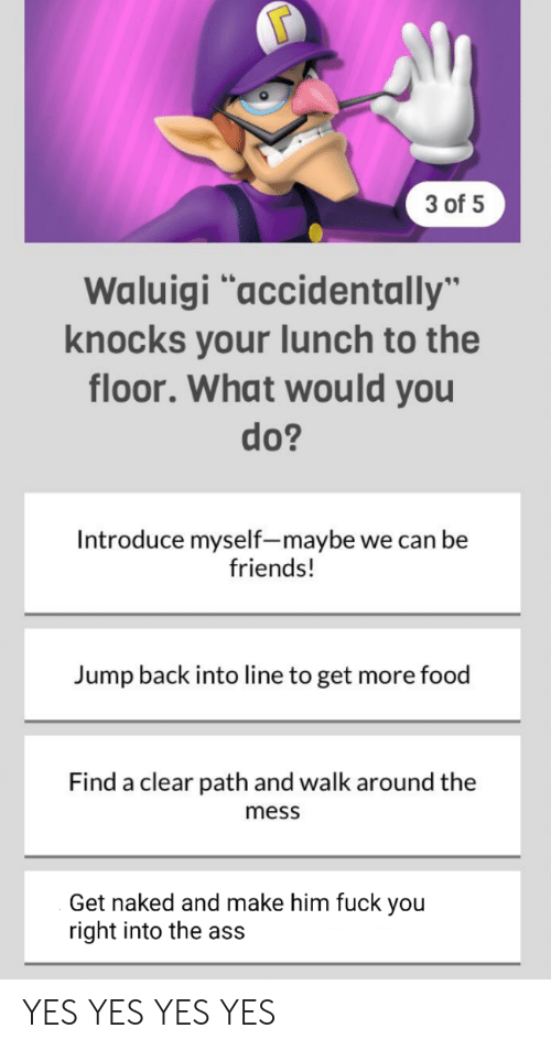 """Ass, Food, and Friends: 3 of 5  Waluigi """"accidentally""""  knocks your lunch to the  floor. What would you  do?  Introduce myself-maybe we can be  friends!  Jump back into line to get more food  Find a clear path and walk around the  mess  Get naked and make him fuck you  right into the ass YES YES YES YES"""