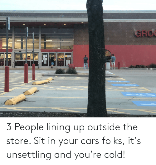 unsettling: 3 People lining up outside the store. Sit in your cars folks, it's unsettling and you're cold!