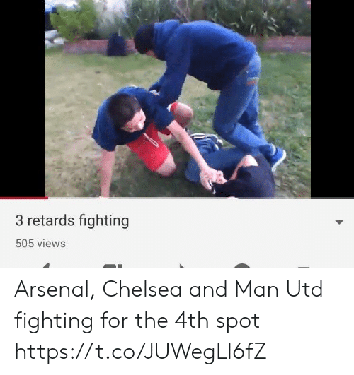 retards: 3 retards fighting  505 views Arsenal, Chelsea and Man Utd fighting for the 4th spot https://t.co/JUWegLl6fZ