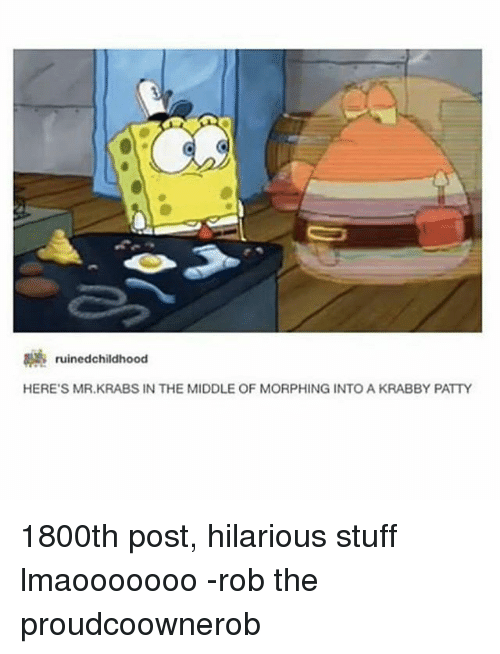 Morphing: 3 ruinedchildhood  HERE'S MR.KRABS IN THE MIDDLE OF MORPHING INTO A KRABBY PATTY 1800th post, hilarious stuff lmaooooooo -rob the proudcoownerob