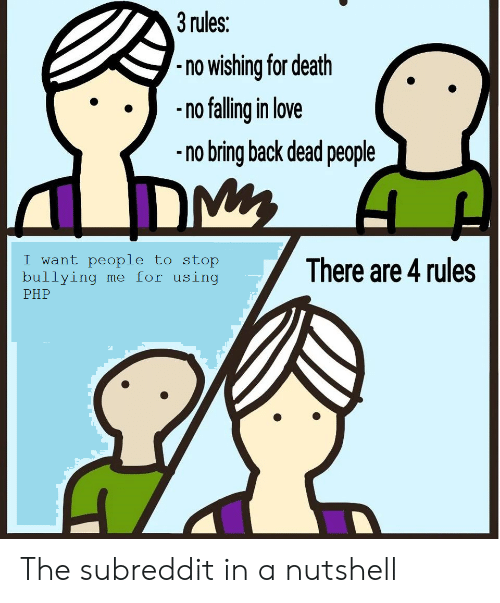 Love, Death, and Back: 3 rules:  no wishing for death  nflling in love  no bring back dead people  want people to stop  bullying me for using  PHP  There are 4 rules The subreddit in a nutshell