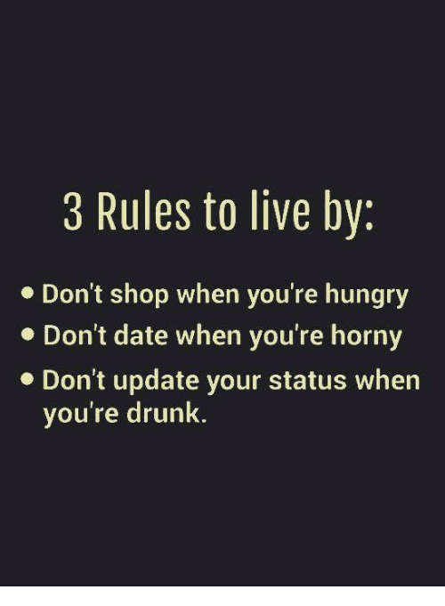 Hungryness: 3 Rules to live by:  Don't shop when you're hungry  Don't date when you're horny  Don't update your status when  you're drunk