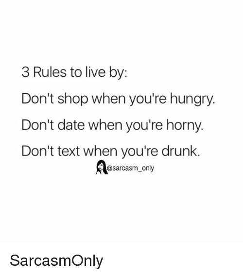 Drunk, Funny, and Horny: 3 Rules to live by:  Don't shop when you're hungry.  Don't date when you're horny.  Don't text when you're drunk.  @sarcasm_only SarcasmOnly