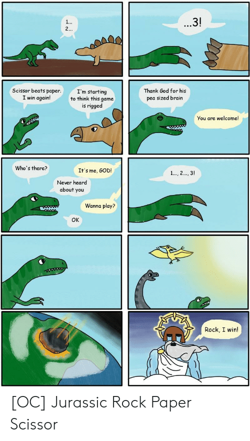 God, Beats, and Brain: 3!  SL  Scissor beats papen  I win again!  I'm starting  to think this game  is rigged  Thank God for his  pea sized brain  You are welcome!  Who's there?  It's me, GOD!  Never heard  about you  Wanna play?  OK  Rock, I win! [OC] Jurassic Rock Paper Scissor