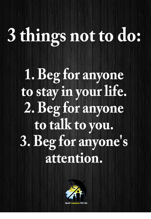 Life, Memes, and 🤖: 3 things not to do:  1. Beg for anyone  to stav in vour life.  2. Beg for anyone  to talk to you.  3. Beg for anyone's  attention.  Ract Leeeons Of Life