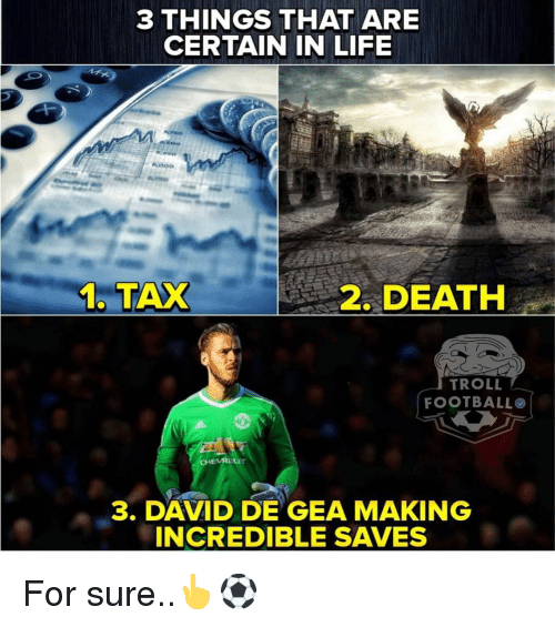 Troll Football: 3 THINGS THAT ARE  CERTAIN IN LIFE  6,000  1. TAX  2. DEATH  TROLL  FOOTBALL  3. DAVD GEA MAKING  INCREDIBLE SAVES For sure..👆⚽️