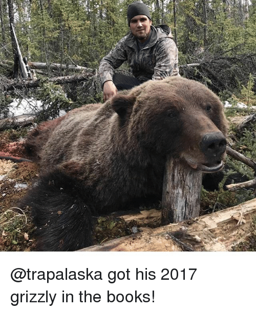 Books, Memes, and 🤖: 3 @trapalaska got his 2017 grizzly in the books!