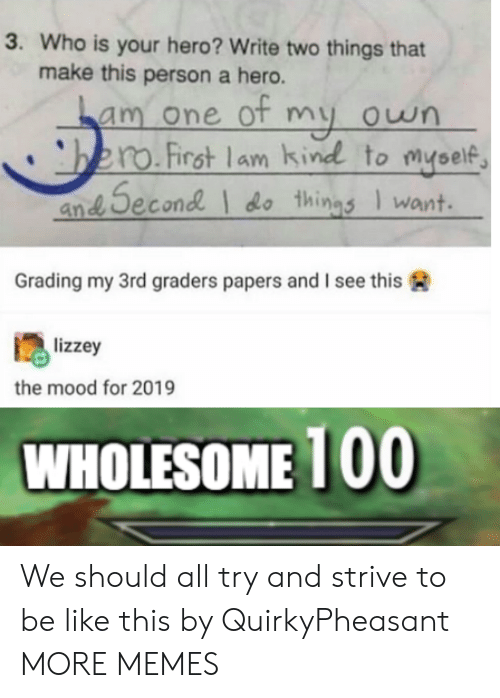 Papers: 3. Who is your hero? Write two things that  make this person a hero.  am one ot my own  bero.First lam kind to myself  an Second do things Iwant  Grading my 3rd graders papers and I see this  lizzey  the mood for 2019  WHOLESOME 100 We should all try and strive to be like this by QuirkyPheasant MORE MEMES