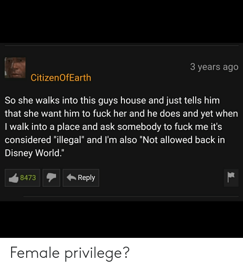"""Female Privilege: 3 years ago  CitizenOfEarth  So she walks into this guys house and just tells him  that she want him to fuck her and he does and yet when  I walk into a place and ask somebody to fuck me it's  considered """"illegal"""" and I'm also """"Not allowed back in  Disney World.""""  Reply  8473 Female privilege?"""