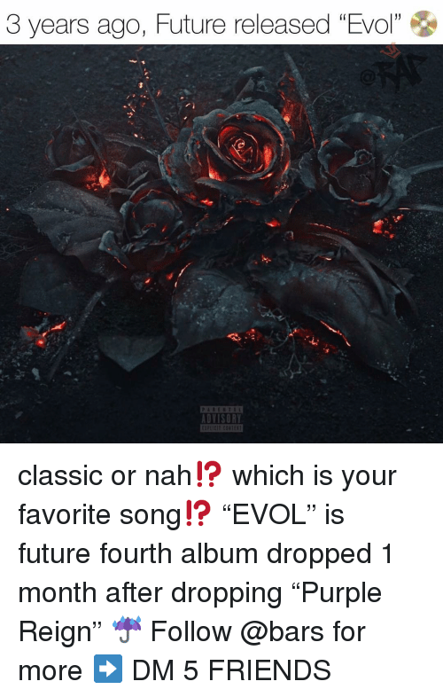 "Friends, Future, and Memes: 3 years ago, Future released ""Evol""  1  DVISORY classic or nah⁉️ which is your favorite song⁉️ ""EVOL"" is future fourth album dropped 1 month after dropping ""Purple Reign"" ☔️ Follow @bars for more ➡️ DM 5 FRIENDS"