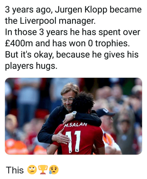trophies: 3 years ago, Jurgen Klopp became  the Liverpool manager.  In those 3 years he has spent over  £400m and has won 0 trophies.  But it's okay, because he gives his  players hugs.  M.SALAh This 🙄🏆😥