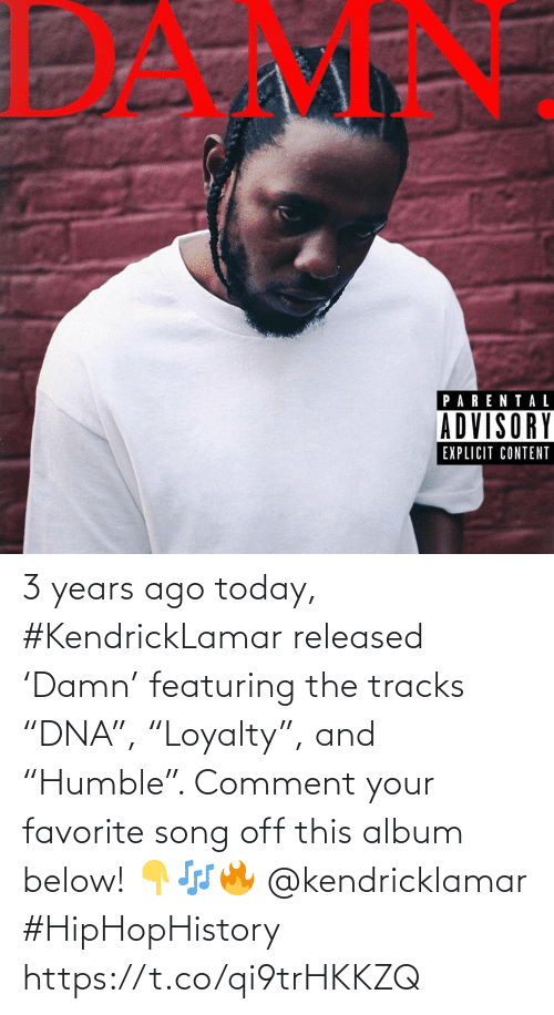 "comment: 3 years ago today, #KendrickLamar released 'Damn' featuring the tracks ""DNA"", ""Loyalty"", and ""Humble"". Comment your favorite song off this album below! 👇🎶🔥 @kendricklamar #HipHopHistory https://t.co/qi9trHKKZQ"