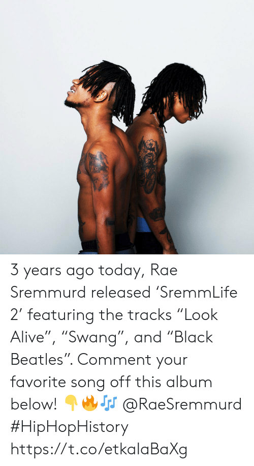 "Alive, Rae Sremmurd, and Beatles: 3 years ago today, Rae Sremmurd released 'SremmLife 2' featuring the tracks ""Look Alive"", ""Swang"", and ""Black Beatles"". Comment your favorite song off this album below! 👇🔥🎶 @RaeSremmurd #HipHopHistory https://t.co/etkaIaBaXg"