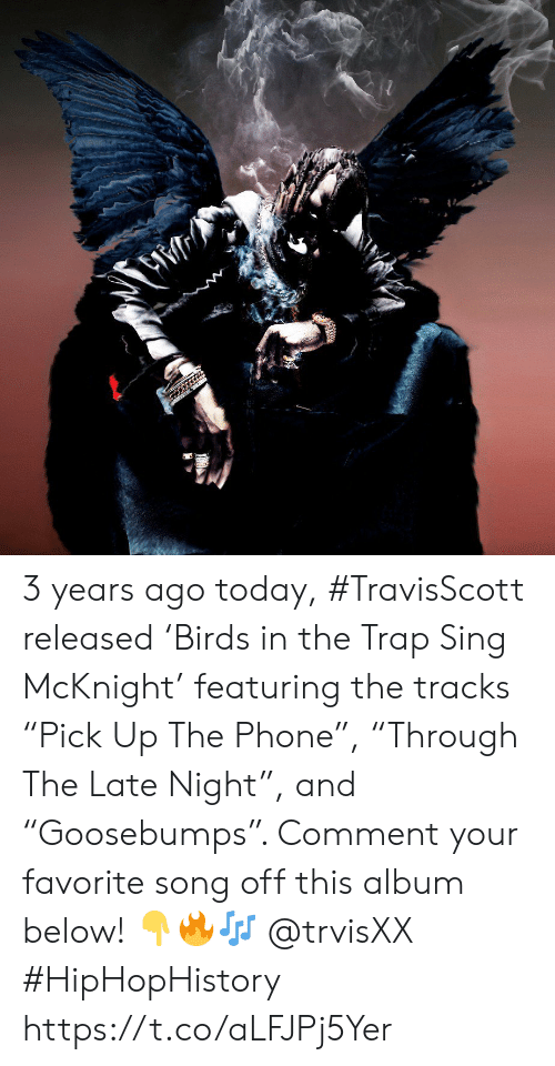 """Phone, Trap, and Today: 3 years ago today, #TravisScott released 'Birds in the Trap Sing McKnight' featuring the tracks """"Pick Up The Phone"""", """"Through The Late Night"""", and """"Goosebumps"""". Comment your favorite song off this album below! 👇🔥🎶 @trvisXX #HipHopHistory https://t.co/aLFJPj5Yer"""