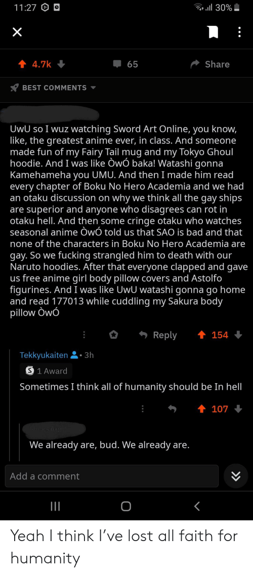 Anime, Bad, and Fucking: 30%  11:27  X  4.7k  65  Share  BEST COMMENTS  UwU so I wuz watching Sword Art Online, you know,  like, the greatest anime ever, in class. And someone  made fun of my Fairy Tail mug and my Tokyo Ghoul  hoodie. And I was like OwÓ baka! Watashi gonna  Kamehameha you UMU. And then I made him read  every chapter of Boku No Hero Academia and we had  an otaku discussion on why we think all the gay ships  are superior and anyone who disagrees can rot in  otaku hell. And then some cringe otaku who watches  seasonal anime OwÓ told us that SAO is bad and that  none of the characters in Boku No Hero Academia are  gay. So we fucking strangled him to death with our  Naruto hoodies. After that everyone clapped and gave  us free anime girl body pillow covers and Astolfo  figurines. And I was like UwU watashi gonna go home  and read 177013 while cuddling my Sakura body  pillow Owó  t 154  Reply  Tekkyukaiten. 3h  S 1 Award  Sometimes I think all of humanity should be In hell  t 107  We already are, bud. We already are.  Add a comment  O  >> Yeah I think I've lost all faith for humanity