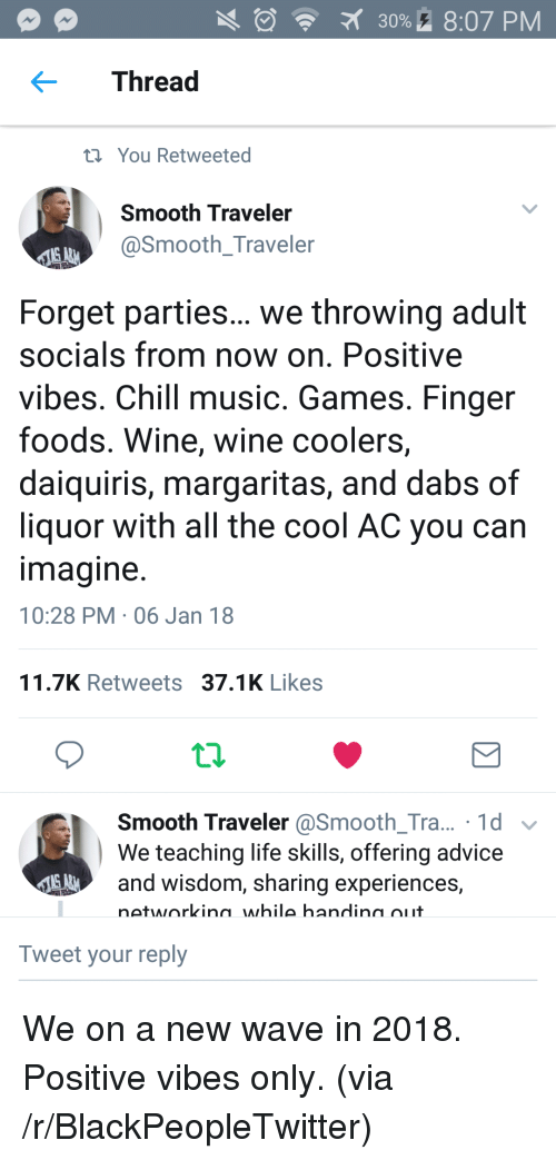 new wave: 30%. 8:07 PM  Thread  t You Retweeted  Smooth Traveler  @Smooth_Traveler  Forget parties... we throwing adult  socials from now on. Positive  vibes. Chill music. Games. Finger  foods. Wine, wine coolers,  daiquiris, margaritas, and dabs of  liquor with all the cool AC you can  magine  10:28 PM 06 Jan 18  11.7K Retweets 37.1K Likes  Smooth Traveler @Smooth_Tra... 1d v  We teaching life skills, offering advice  and wisdom, sharing experiences,  networkina while handina oiit  Tweet your reply <p>We on a new wave in 2018. Positive vibes only. (via /r/BlackPeopleTwitter)</p>