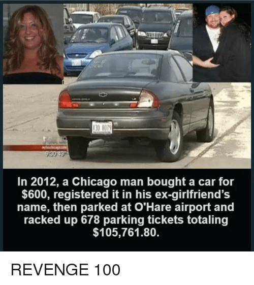 Anaconda, Chicago, and Revenge: 30 8079  In 2012, a Chicago man bought a car for  $600, registered it in his ex-girlfriend's  name, then parked at O'Hare airport and  racked up 678 parking tickets totaling  $105,761.80. REVENGE 100