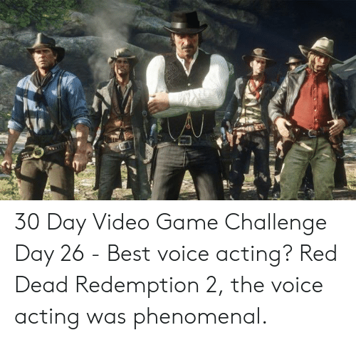 Memes, Phenomenal, and The Voice: 30 Day Video Game Challenge  Day 26 - Best voice acting?   Red Dead Redemption 2, the voice acting was phenomenal.