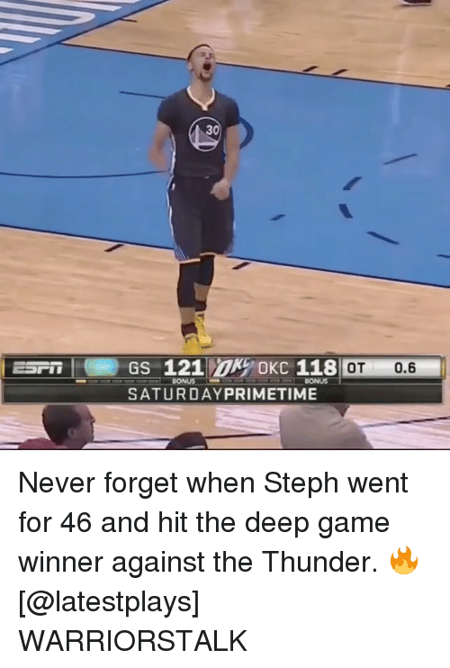 Stephe: 30  ESP GS 121 OKC 118  : OT 0.6  BONUS  SATURDAYPRIMETIME Never forget when Steph went for 46 and hit the deep game winner against the Thunder. 🔥 [@latestplays] WARRIORSTALK