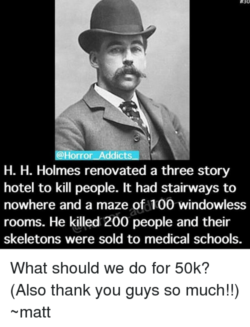 Anaconda, Bailey Jay, and Memes:  #30  @Horror Addicts  H. H. Holmes renovated a three story  hotel to kill people. It had stairways to  nowhere and a maze of 100 windowless  rooms. He killed 200 people and their  skeletons were sold to medical schools. What should we do for 50k? (Also thank you guys so much!!) ~matt