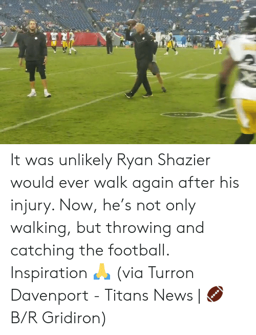 Football, News, and Inspiration: 30 It was unlikely Ryan Shazier would ever walk again after his injury. Now, he's not only walking, but throwing and catching the football.  Inspiration 🙏  (via Turron Davenport - Titans News | 🏈 B/R Gridiron)