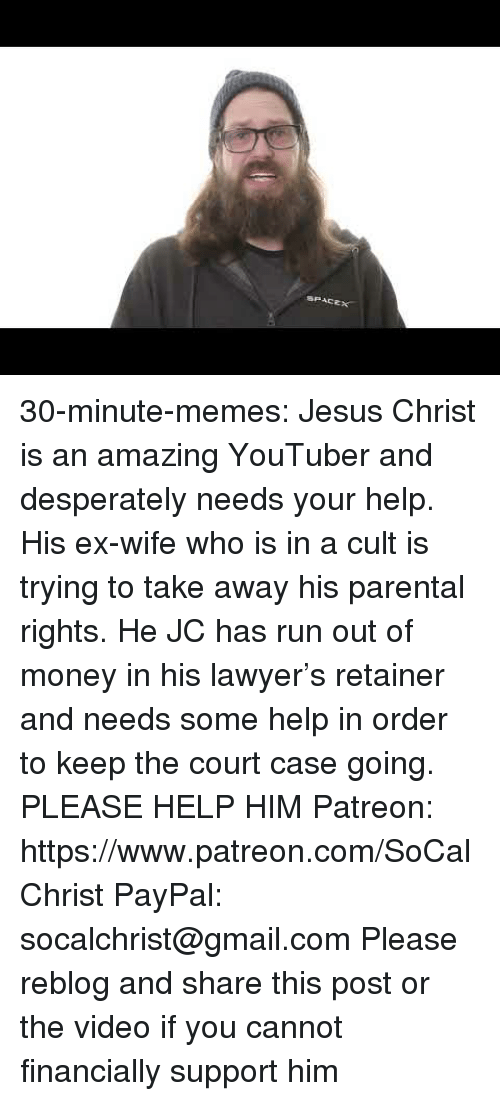 Jesus, Lawyer, and Memes: 30-minute-memes: Jesus Christ is an amazing YouTuber and desperately needs your help. His ex-wife who is in a cult is trying to take away his parental rights. He JC has run out of money in his lawyer's retainer and needs some help in order to keep the court case going. PLEASE HELP HIM Patreon: https://www.patreon.com/SoCalChrist  PayPal: socalchrist@gmail.com   Please reblog and share this post or the video if you cannot financially support him