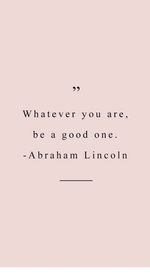 Abraham Lincoln: 30  Whatever you are,  be a good one.  Abraham Lincoln