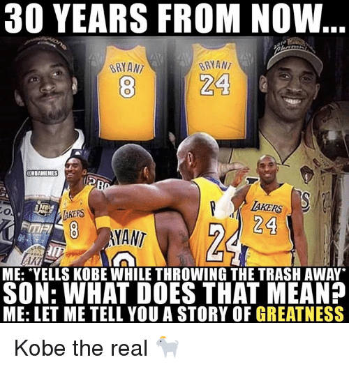 """Nba, Trash, and Kobe: 30 YEARS FROM NOW  BRYANT  BRYAN  24  NBAMEMES  AKERS  24  TAKERS  8 MANT  FME  ME: """"YELLS KOBE WHILE THROWING THE TRASH AWAY  SON: WHAT DOES THAT MEAN?  ME: LET ME TELL YOU A STORY OF GREATNESS Kobe the real 🐐"""
