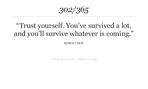 """survived: 302/365  """"Trust yourself. You've survived a lot,  and you'll survive whatever is coming.""""  ROBERT TEW  TYPELIKEAGIRL.TUMBLR.COM"""