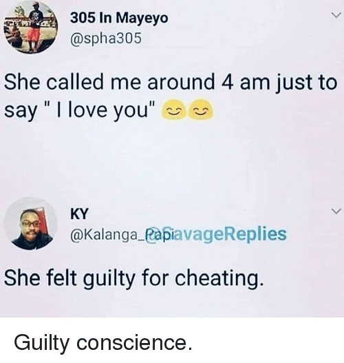 "Cheating, Love, and Memes: 305 In Mayeyo  @spha305  She called me around 4 am just to  say "" I love you""  KY  @Kalanga_PapiavageReplies  She felt guilty for cheating Guilty conscience."