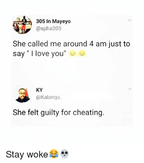 "Cheating, Love, and I Love You: 305 In Mayeyo  @spha305  She called me around 4 am just to  say"" I love you""  KY  @Kalanga  She felt guilty for cheating. Stay woke😂💀"