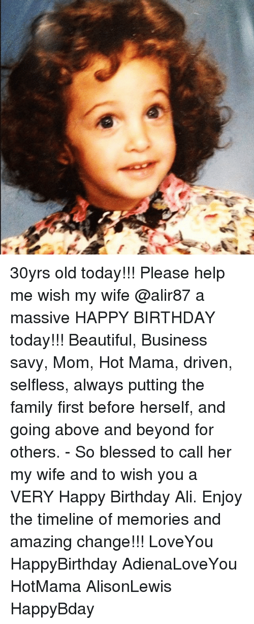 above and beyond: 30yrs old today!!! Please help me wish my wife @alir87 a massive HAPPY BIRTHDAY today!!! Beautiful, Business savy, Mom, Hot Mama, driven, selfless, always putting the family first before herself, and going above and beyond for others. - So blessed to call her my wife and to wish you a VERY Happy Birthday Ali. Enjoy the timeline of memories and amazing change!!! LoveYou HappyBirthday AdienaLoveYou HotMama AlisonLewis HappyBday