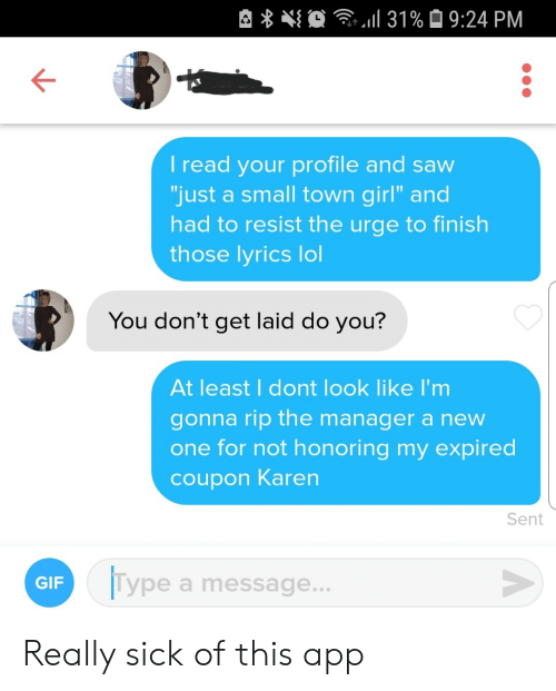 "Gif, Lol, and Saw: 31% 9:24 PM  I read your profile and saw  ""just a small town girl"" and  had to resist the urge to finish  those lyrics lol  You don't get laid do you?  At least I dont look like I'm  gonna rip the manager a new  one for not honoring my expired  coupon Karen  Sent  Type a message...  GIF Really sick of this app"