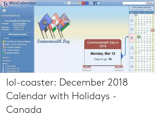 Intl: 31 WinCalendar  Email  Bookmark  Search  2018 Calendar Quick Ref  Click month for Holidays Start Mon  31 1 2 3 4 5 6  7 8 9 10 11 12 13  Jan 14 15 16 17 18 19 20  2018 2 22 23 24 25 26 27  28 29 30 31 1 2 3  4 5 6 7 8 9 10  Feb 11 12 13 14 15 16 17  2018 18 19 20 21 22 23 24  25 26 27 28 1 23  4 5 6 78 9 10  Mar 11 12 13 14 15 16 17  Commonwealth Day  Commonwealth Day Quick Facts  Hashtags: commonwhealth  2018 Date:  #commonwealthday,  12 March, 2018  11 March, 2019  2019 Date:  2018 Holidays & Dates  Canada  Canadian & Common Holidays  Misc. & Int'l. Observances  Commonwealth Day  Commonwealth Day in  2018  2018 18 19 20 21 22 23 24  25 26 27 28 29 30 31  8 9 10 11 12 13 14  2 Christian Holidays  Apr  20  2478 15 1 17 18 19 20 21  Jewish Holidays  Muslim Holidays  Monday, Mar 12  Days to go: 16  22 23 24 25 26 27 28  29 30 12 3 4 5  6 7 8 9 10 11 12  May 13 14 15 16 17 18 19  2018 20 21 22 23 24 25 26  27 28 29 30 31 1 2  January  February +  March  1 Purim (Start)  8 Intl. Women's Day  8 World Kidney Day  Jun 10 11 12 13 14 15 16  2018 17 18 19 20 21 22 23  24 25 26 27 28 29 30  2019  Mar 13  Mar 11  1 2 3 4 5 6 lol-coaster:  December 2018 Calendar with Holidays - Canada