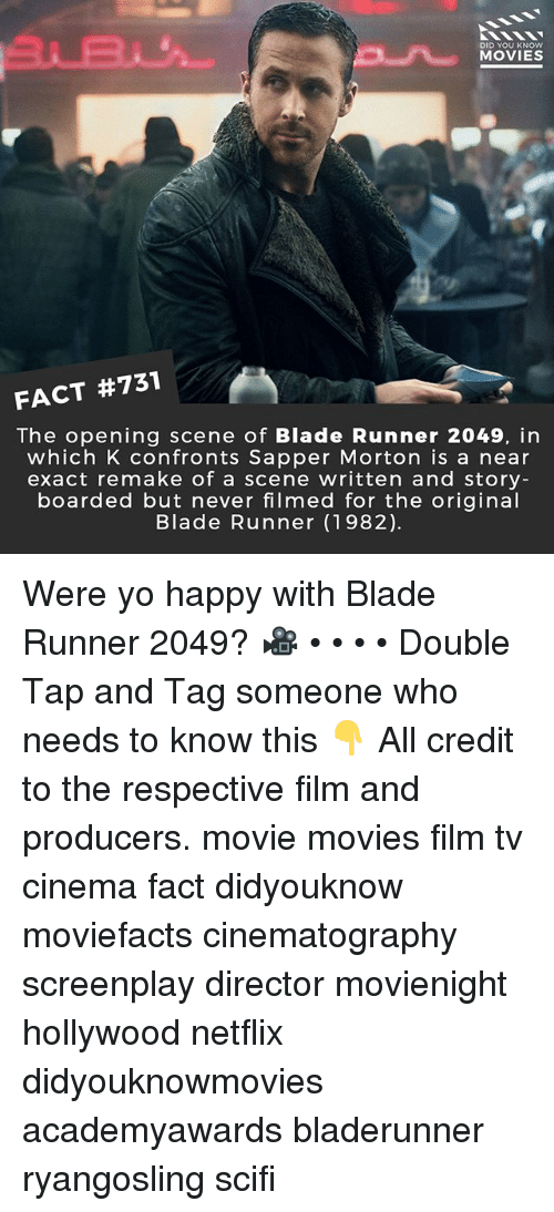 Blade, Memes, and Movies: 31B  DID YOU KNOW  MOVIES  FACT #731  The opening scene of Blade Runner 2049, in  which K confronts Sapper Morton is a near  exact remake of a scene written and story  boarded but never filmed for the original  Blade Runner (1982) Were yo happy with Blade Runner 2049? 🎥 • • • • Double Tap and Tag someone who needs to know this 👇 All credit to the respective film and producers. movie movies film tv cinema fact didyouknow moviefacts cinematography screenplay director movienight hollywood netflix didyouknowmovies academyawards bladerunner ryangosling scifi