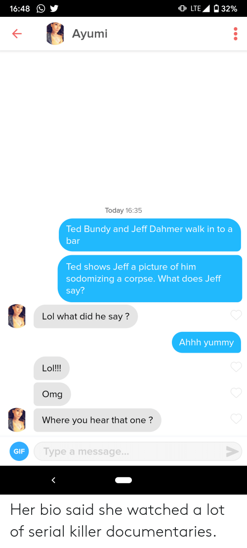 Gif, Lol, and Omg: 32%  LTE  16:48  Ayumi  Today 16:35  Ted Bundy and Jeff Dahmer walk in to a  bar  Ted shows Jeff a picture of him  sodomizing a corpse. What does Jeff  say?  Lol what did he say?  Ahhh yummy  Lol!!!  Omg  Where you hear that one?  V  Type a message...  GIF Her bio said she watched a lot of serial killer documentaries.