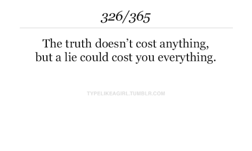 Tumblr, Truth, and Com: 326/365  The truth doesn't cost anything,  but a lie could cost you everything.  TYPELIKEAGIRL.TUMBLR.COM