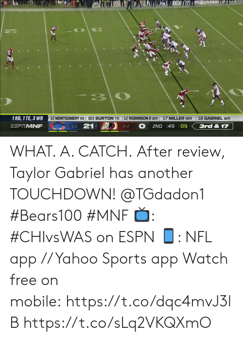 Espn, Memes, and Nfl: 33  32 MONTGOMERY RBI 80 BURTON TE  12 ROBINSON II WR  1 RB, 1 TE, 3 WR  18 GABRIEL WR  17 MILLER WR  KC  21  ESFRMNF  2ND :49 09  3rd & 17  0-2  1-1 WHAT. A. CATCH.  After review, Taylor Gabriel has another TOUCHDOWN! @TGdadon1 #Bears100 #MNF  ?: #CHIvsWAS on ESPN ?: NFL app // Yahoo Sports app  Watch free on mobile:https://t.co/dqc4mvJ3lB https://t.co/sLq2VKQXmO