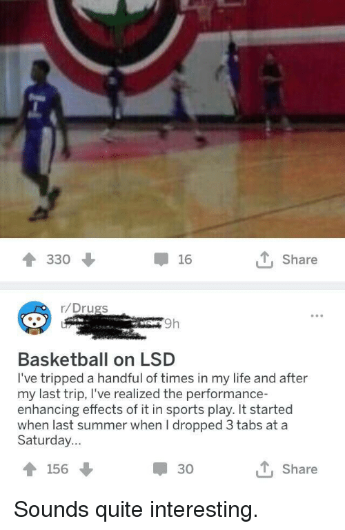 tripped: 330  16  t, Share  r/Drugs  9h  Basketball on LSD  I've tripped a handful of times in my life and after  my last trip, I've realized the performance-  enhancing effects of it in sports play. It started  when last summer when I dropped 3 tabs at a  Saturday...  156  30  t, Share Sounds quite interesting.