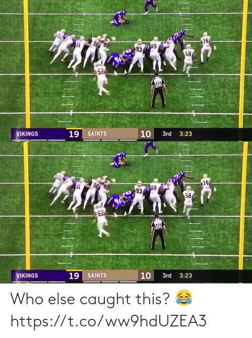 New Orleans Saints: 34  96  99  93  58  52  10  19 SAINTS  VIKINGS  3rd  3:23   34  96  T6  99  93  58  52  3:23  10  3rd  19 SAINTS  VIKINGS Who else caught this? 😂 https://t.co/ww9hdUZEA3