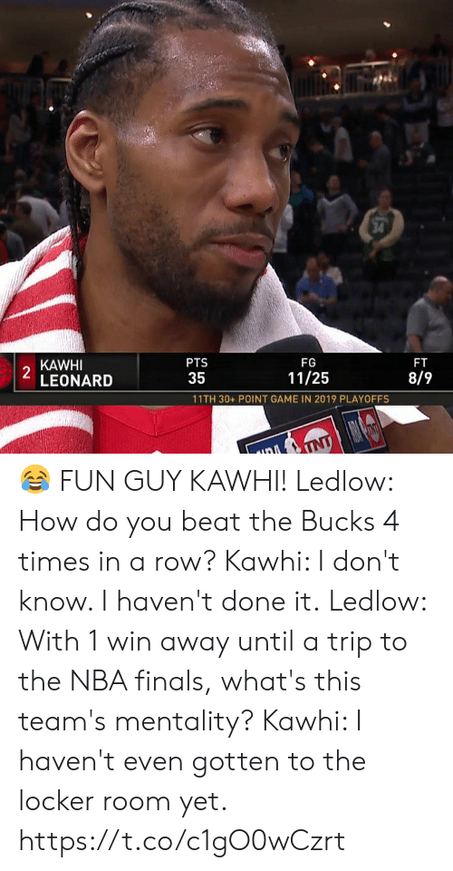 mentality: 34  KAWHI  2  LEONARD  PTS  FG  FT  35  11/25  8/9  11TH 30+ POINT GAME IN 2019 PLAYOFFS  TNT 😂 FUN GUY KAWHI!  Ledlow: How do you beat the Bucks 4 times in a row? Kawhi: I don't know. I haven't done it.  Ledlow: With 1 win away until a trip to the NBA finals, what's this team's mentality? Kawhi: I haven't even gotten to the locker room yet.   https://t.co/c1gO0wCzrt