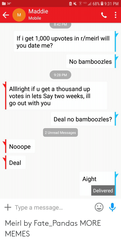 Dank, Memes, and Target: 340  Maddie  M Mobile  If i get 1,000 upvotes in r/meirl will  you date me?  No bamboozles  9:28 PM  Alllright if u get a thousand up  votes in lets Say two weeks, ill  go out with you  Deal no bamboozles?  2 Unread Messages  1-0  Nooope  Deal  Aight  Delivered  + Type a message.. Meirl by Fate_Pandas MORE MEMES