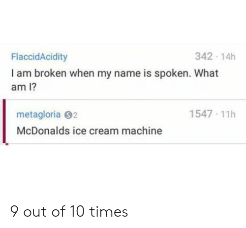 McDonalds, Ice Cream, and Cream: 342 14h  FlaccidAcidity  I am broken when my name is spoken. What  am I?  1547 11h  metagloria 92  McDonalds ice cream machine 9 out of 10 times